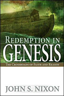 Redemption in Genesis: the Crossroads of Faith and Reason - John S. Nixon