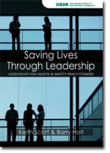 Saving Lives Through Leadership: Leadership for Health & Safety Practitioners - Keith Scott, Barry Holt