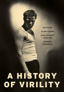 A History of Virility (European Perspectives: A Series in Social Thought and Cultural Criticism) - Georges Vigarello, Jean-Jacques Courtine, Keith Cohen, Alain Corbin