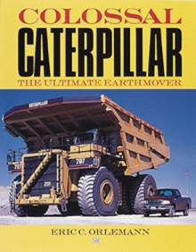 Colossal Caterpillar: The Ultimate Earthmover - Eric C. Orlemann