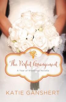 The Perfect Arrangement: An October Wedding Story (A Year of Weddings Novella Book 11) - Katie Ganshert