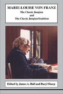 The Classic Jungian & the Classic Jungian Tradition - Marie-Louise von Franz, Daryl Sharp, James A. Hall