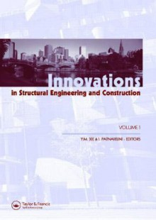 Innovations In Structural Engineering And Construction: Proceedings Of The 4th International Conference On Structural And Construction Engineering, Melbourne, Australia, 26 28 September 2007 - Mike Xie, Indubhushan Patnaikuni