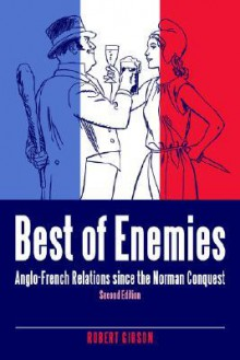Best of Enemies: Anglo-French Relations Since the Norman Conquest - Robert Gibson
