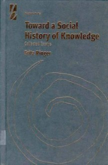 Toward a Social History of Knowledge: Collected Essays - Fritz K. Ringer