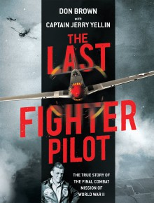 The Last Fighter Pilot: The True Story of the Final Combat Mission of World War II - Don Brown,Capt. Jerry Yellin