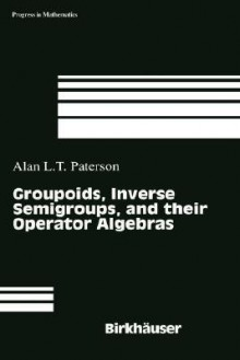 Groupoids, Inverse Semigroups and Their Operator Algebras - Alan Paterson