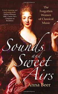 Sounds and Sweet Airs: The Forgotten Women of Classical Music - Anna Beer