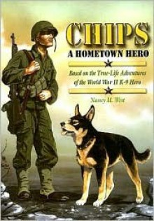 Chips a Hometown Hero: Based on the True-Life Adventures of the World War II K-9 Hero - Nancy Martha West