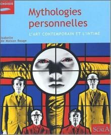Mythologies Personnelles: L'art Contemporain Et L'intime - Isabelle de Maison Rouge