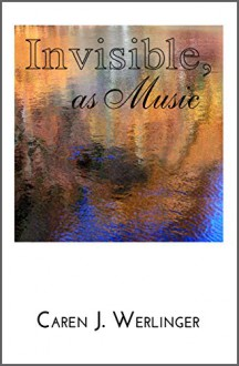 Invisible, as Music - Caren J. Werlinger