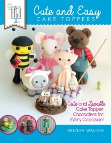 Sugar High Presents.... Cute & Easy Cake Toppers: Cute and Lovable Cake Topper Characters for Every Occasion! - Brenda Walton, The Cake & Bake Academy