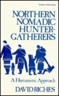 Northern Nomadic Hunter-Gatherer: A Humanistic Approach - David Riches