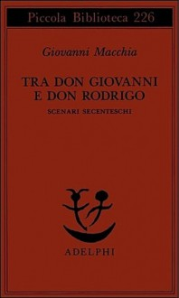 Tra Don Giovanni e Don Rodrigo. Scenari secenteschi - Giovanni Macchia