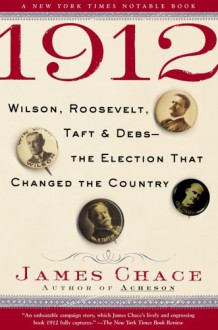 1912: Wilson, Roosevelt, Taft and Debs--The Election that Changed the Country - James Chace