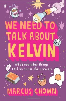 We Need to Talk about Kelvin: What Everyday Things Tell Us about the Universe - Marcus Chown
