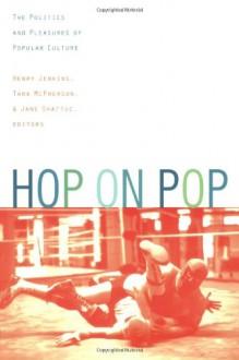Hop on Pop: The Politics and Pleasures of Popular Culture - Henry Jenkins, Jane Shattuc, Tara McPherson, Tara McPherson