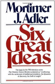 Six Great Ideas - Mortimer J. Adler