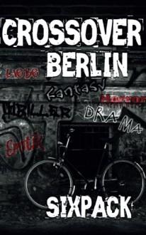 Crossover Berlin: Sixpack - Nicole König,Lily Konrad,Susan B. Hunt,Lewis Black,Vivien Johnson,Mikki Patrick