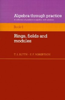 Algebra Through Practice: Volume 6, Rings, Fields and Modules: A Collection of Problems in Algebra with Solutions (Algebra Through Practice) - E.F. Robertson
