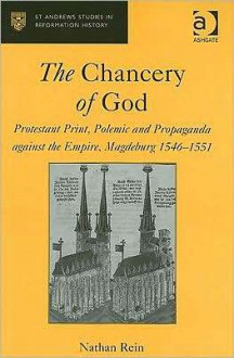 The Chancery of God: Protestant Print, Polemic and Propaganda Against the Empire, Magdeburg, 1546-1551 - Nathan Rein