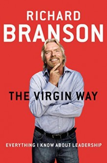 The Virgin Way: Everything I Know About Leadership by Branson, Richard (2014) Hardcover - Richard Branson