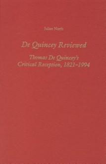 De Quincey Reviewed: Thomas De Quincey's Critical Reception, 1821 1994 - Julian North