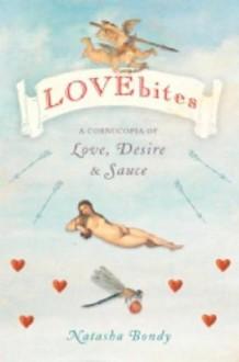 Lovebites: A Cornucopia of Love, Desire & Sauce - Natasha Bondy