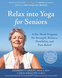 Relax into Yoga for Seniors: A Six-Week Program for Strength, Balance, Flexibility, and Pain Relief - Kimberly Carson MPH E-RYT, Carol Krucoff, Jim Carson PhD, Mitchell W. Krucoff MD
