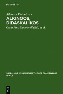 Alkinoos, Didaskalikos: Lehrbuch der Grundsatze Platons: Einleitung, Text, Uebersetzung Und Anmerkungen - Orrin F. Summerell