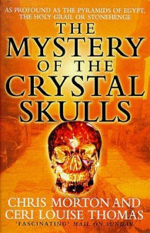 The Mystery Of The Crystal Skulls: Unlocking The Secrets Of The Past, Present And Future - Chris Morton, Ceri Louise Thomas