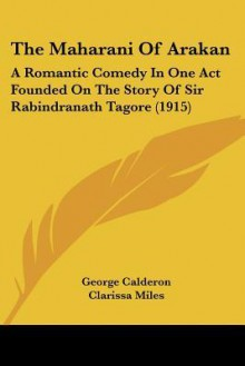 The Maharani of Arakan: A Romantic Comedy in One Act Founded on the Story of Sir Rabindranath Tagore (1915) - George Calderon, Clarissa Miles, K.N. Das Gupta