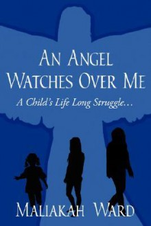 An Angel Watches Over Me: A Child's Life Long Struggle - Maliakah Ward