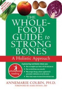 The Whole-Food Guide to Strong Bones: A Holistic Approach - Annemarie Colbin, Mark Hyman