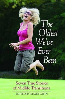 The Oldest We've Ever Been: Seven True Stories of Midlife Transitions - Maud Lavin