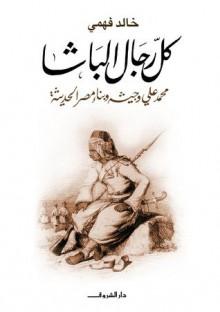 كل رجال الباشا: محمد علي وجيشه وبناء مصر الحديثة , Mohamed Ali Basha, Basha, Mohamed Ali - Khaled Fahmi