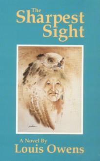 The Sharpest Sight: A Novel - Louis Owens