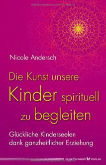 Die Kunst, unsere Kinder spirituell zu begleiten: Glückliche Kinderseelen dank kosmischer Erziehung - Nicole Andersch