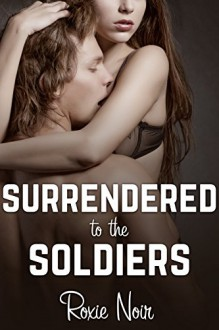 Surrendered to the Soldiers (An MMF Bisexual Threesome Menage) (Short Sizzlers: MMF Book 9) - Roxie Noir