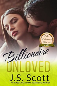 Billionaire Unloved: The Billionaire's Obsession ~ Jett - J. S. Scott