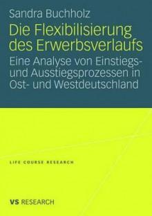 Die Flexibilisierung Des Erwerbsverlaufs: Eine Analyse Von Einstiegs- Und Ausstiegsprozessen in Ost- Und Westdeutschland - Sandra Buchholz