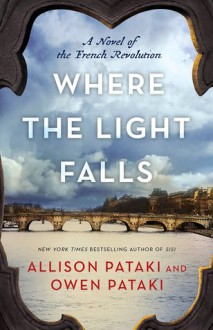 Where the Light Falls: A Novel of the French Revolution - Allison Pataki,Owen Pataki