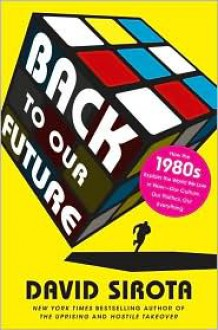 Back to Our Future: How the 1980s Explain the World We Live in Now--Our Culture, Our Politics, Our Everything - David Sirota