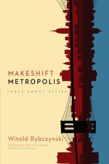 Makeshift Metropolis: Ideas About Cities - Witold Rybczyński