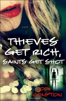 Thieves Get Rich, Saints Get Shot: A Novel - Jodi Compton