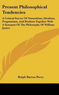 Present Philosophical Tendencies: A Critical Survey of Naturalism, Idealism, Pragmatism, and Realism Together with a Synopsis of the Philosophy of Wil - Ralph Perry