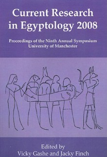 Current Research in Egyptology 2008: Proceedings of the Ninth International Symposium, Which Took Place at the KNH Centre for Biomedical Egyptology, University of Manchester, January 2008 - Vicky Gashe