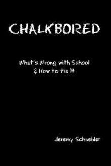 Chalkbored: What's Wrong with School and How to Fix It - Jeremy Schneider