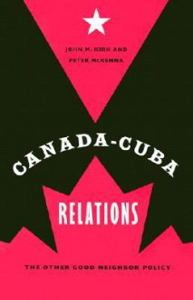 Canada-Cuba Relations: The Other Good Neighbor Policy - John M. Kirk, PETER MCKENNA