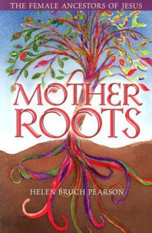 Mother Roots: The Female Ancestors of Jesus - Helen Bruch Pearson